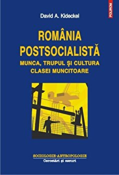 Romania postsocialista. Munca, trupul si cultura clasei muncitoare/David A. Kideckel