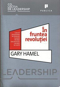 In fruntea revolutiei. Cum sa prosperam in vremuri tulburi facand din inovatie un model de viata/Gary Hamel imagine elefant.ro 2021-2022