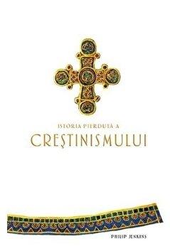 Istoria pierduta a crestinismului/Philip Jenkins