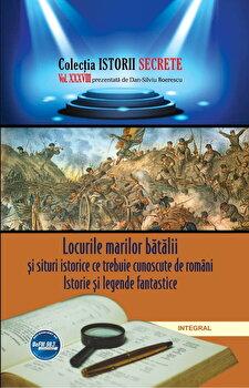 Locurile marilor batalii si situri istorice ce trebuie cunoscute de romani. Istorie si legende fantastice/Dan-Silviu Boerescu