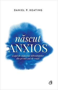 Nascut anxios. Scapa de impactul dificultatilor din primii ani de viata/Daniel P. Keating imagine