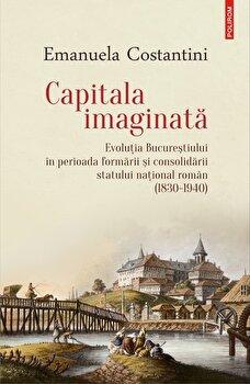 Capitala imaginata. Evolutia Bucurestiului in perioada formarii si consolidarii statului national roman (1830-1940)/Emanuela Costantini