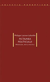 Fictiunea politicului. Heidegger, arta si politica/Philippe Lacoue-Labarthe imagine elefant.ro 2021-2022