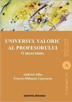 Universul valoric al profesorului. O incursiune/Gabriel Albu, Venera Mihaela Cojocariu imagine elefant.ro 2021-2022