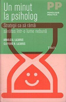 Un minut la psiholog. Strategii ca sa ramai sanatos intr-o lume nebuna/Arnold A. Lazarus, Clifford N. Lazarus imagine elefant.ro 2021-2022