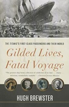 Gilded Lives, Fatal Voyage: The Titanic's First-Class Passengers and Their World, Paperback/Hugh Brewster poza cate