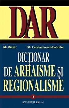 Dictionar de arhaisme si regionalisme (2 volume)/Gheorghe Bulgar, Gheorghe Constantinescu imagine elefant.ro 2021-2022