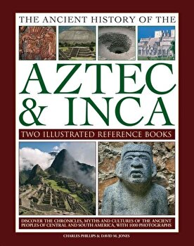 Ancient History of Aztec & Inca: Discover the History, Myths and Cultures of the Ancient Peoples of Central and South America, with 1000 Photographs, Hardcover/Charles Phillips imagine