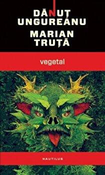 Vegetal/Danut Ungureanu, Marian Truta