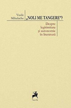 Noli me tangere' Despre legitimitate si autonomie in literatura/Vasile Mihalache imagine