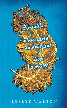 Straniile si minunatele amaraciuni ale Avei Lavender/Leslye Walton