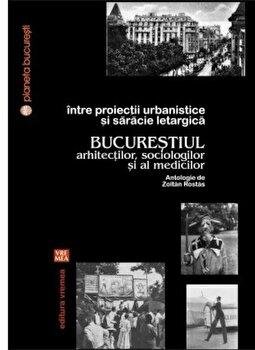 Coperta Carte Intre proiectii urbanistice si saracie letargica. Bucurestiul arhitectilor, sociologilor si al medicilor