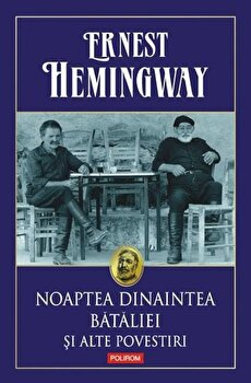 Noaptea dinaintea bataliei si alte povestiri/Ernest Hemingway imagine elefant.ro 2021-2022