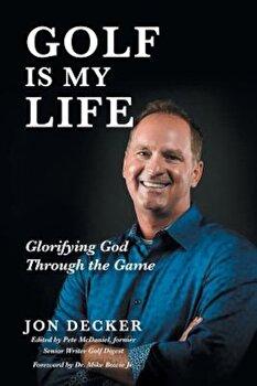 Golf Is My Life: Glorifying God Through the Game, Paperback/Jon Decker poza cate