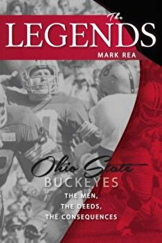 The Legends: Ohio State Buckeyes: The Men, the Deeds, the Consequences, Paperback/Mark Rea poza cate