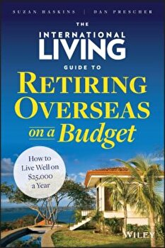 The International Living Guide to Retiring Overseas on a Budget: How to Live Well on $25,000 a Year, Hardcover/Suzan Haskins poza cate