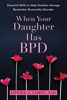 When Your Daughter Has Bpd: Essential Skills to Help Families Manage Borderline Personality Disorder, Paperback/Daniel S. Lobel poza cate