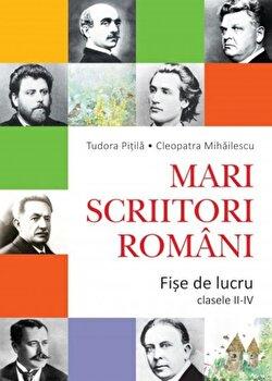 Mari scriitori romani. Fise de lucru. Clasele II-IV/Cleopatra Mihailescu, Tudora Pitila
