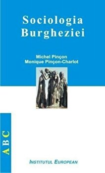 Sociologia burgheziei/Michel Pincon, Monique Pincon Charlot imagine elefant.ro 2021-2022