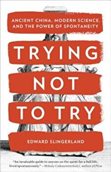 Trying Not to Try: Ancient China, Modern Science, and the Power of Spontaneity, Paperback/Edward Slingerland poza cate
