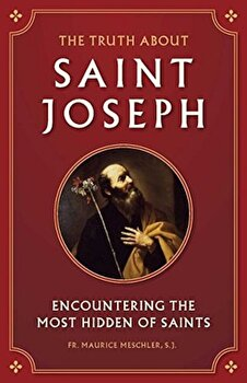 The Truth about Saint Joseph: Encountering the Most Hidden of Saints, Paperback/Maurice Meschler poza cate