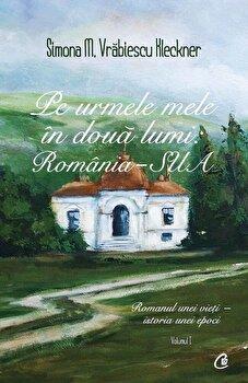 Pe urmele mele in doua lumi: Romania-SUA. Romanul unei vieti - istoria unei epoci, Vol. 1/Simona M. Vrabiescu Kleckner imagine