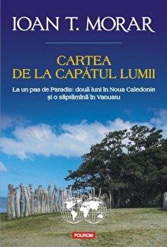 Cartea de la capatul lumii. La un pas de Paradis: doua luni in Noua Caledonie si o saptamina in Vanuatu-Ioan T. Morar imagine