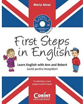 First steps in english. Learn english with Ann and Robert. Lectii pentru incepatori. In conformitate cu noua programa scolara in vigoare. Contine CD/Maria Alexe