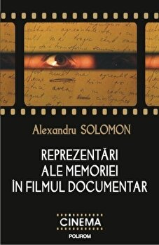 Reprezentari ale memoriei in filmul documentar/Alexandru Solomon imagine elefant.ro 2021-2022