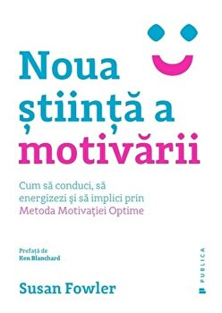 Noua stiinta a motivarii. Cum sa conduci, sa energizezi si sa implici prin Metoda Motivatiei Optime/Susan Fowler imagine elefant.ro 2021-2022