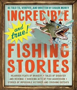 Incredible--And True!--Fishing Stories, Paperback/Shaun Morey poza cate