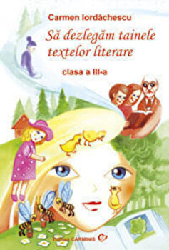 Sa dezlegam tainele textelor literare. Clasa a III-a/Carmen Iordachescu