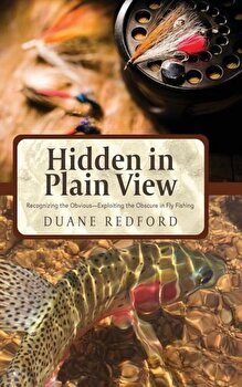 Hidden in Plain View: Recognizing the Obvious-Exploiting the Obscure in Fly Fishing, Hardcover/Duane Redford poza cate