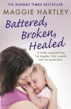 Battered, Broken, Healed, Paperback/Maggie Hartley poza cate