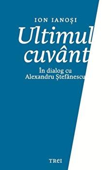 Imagine Ultimul Cuvant - In Dialog Cu Alexandru Stefanescu - ion Ianosi