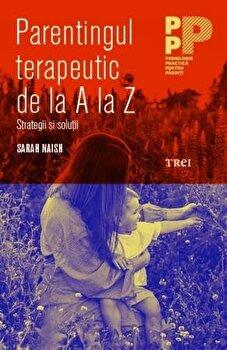 Parentingul terapeutic de la A la Z. Strategii si solutii/Sarah Naish imagine