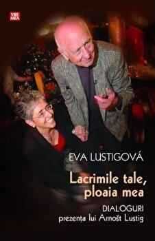 Lacrimile tale, ploaia mea. Dialoguri. Prezenta lui Arnost Lustig/Eva Lustigova