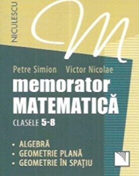 Memorator. Matematica pentru clasele 5-8. Algebra. Geometrie plana. Geometrie in spatiu./Petre Simion, Victor Nicolae poza
