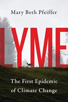 Lyme: The First Epidemic of Climate Change, Hardcover/Mary Beth Pfeiffer poza cate