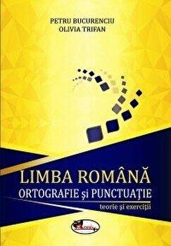 Limba romana. Ortografie si punctuatie - teorie si exercitii. Ed. 2016/Petru Bucurenciu, Olivia Trifan