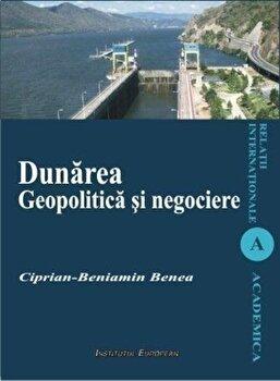 Dunarea. Geopolitica si negociere/Ciprian-Beniamin Benea imagine