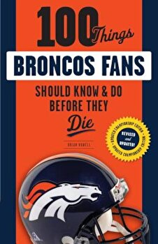 100 Things Broncos Fans Should Know & Do Before They Die, Paperback/Brian Howell poza cate
