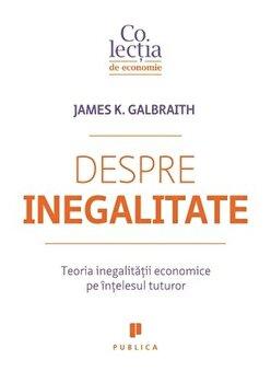 Despre inegalitate. Teoria inegalitatii economice pe intelesul tuturor/James K. Galbraith imagine elefant.ro 2021-2022