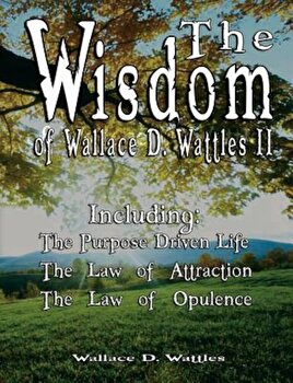 The Wisdom of Wallace D. Wattles II - Including: The Purpose Driven Life, the Law of Attraction & the Law of Opulence, Paperback/Wallace D. Wattles poza cate