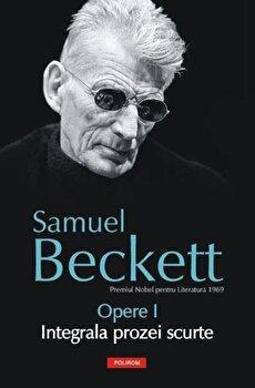 Opere I. Integrala prozei scurte/Samuel Beckett imagine