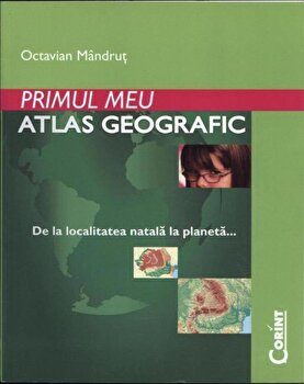 Primul meu atlas geografic. De la localitatea natala la planeta/Octavian Mandrut