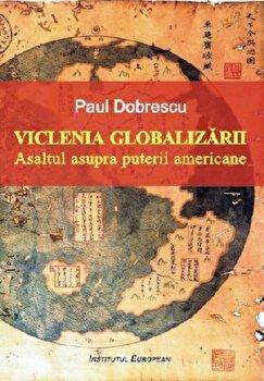 Viclenia globalizarii. Asaltul asupra puterii americane/Paul Dobrescu imagine elefant.ro 2021-2022