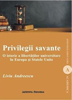 Privilegii savante. O istorie a libertatilor universitare in Europa si Statele Unite/Liviu Andreescu imagine elefant.ro 2021-2022