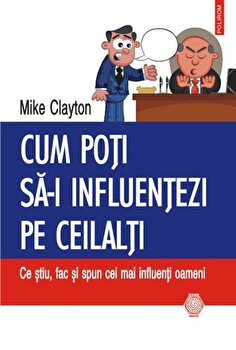 Cum poti sa-i influentezi pe ceilalti: Ce stiu, fac si spun cei mai influenti oameni-Mike Clayton imagine