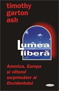 Lumea libera: America, Europa si viitorul surprinzator al Occidentului/Timothy Garton Ash imagine elefant.ro 2021-2022